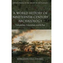 A World History of Nineteenth-century Archaeology, Nationalism, Colonialism, and the Past by Margarita Diaz-Andreu, 9780199217175.