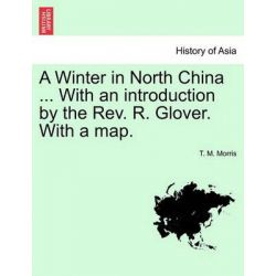 A Winter in North China ... with an Introduction by the REV. R. Glover. with a Map. by T M Morris, 9781241221300.