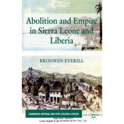 Abolition and Empire in Sierra Leone and Liberia, Cambridge Imperial and Post-Colonial Studies Series by Bronwen Everill, 9781137028679.
