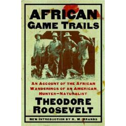 African Game Trails : An Account of the African Wanderings of an American Hunter-Naturalist, An Account of the African W
