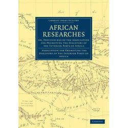 African Researches, Or, Proceedings of the Association for Promoting the Discovery of the Interior Parts of Africa by As