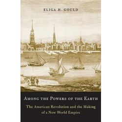 Among the Powers of the Earth, The American Revolution and the Making of a New World Empire by Eliga H. Gould, 9780674416949.
