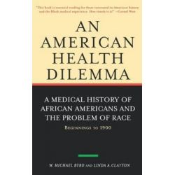 An American Health Dilemma: Medical History of African Americans and the Problem of Race - Beginnings to 1900 v.1, A Med Po angielsku