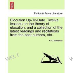 Elocution Up-To-Date. Twelve Lessons on the Theory of Elocution; And a Collection of the Latest Readings and Recitations from the Best Authors, Etc. by R C Buchanan, 9781241153564. Po angielsku