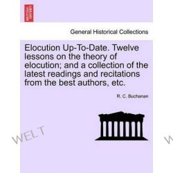 Elocution Up-To-Date. Twelve Lessons on the Theory of Elocution; And a Collection of the Latest Readings and Recitations from the Best Authors, Etc. by R C Buchanan, 9781241152307. Po angielsku