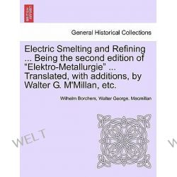 Electric Smelting and Refining ... Being the Second Edition of Elektro-Metallurgie ... Translated, with Additions, by Walter G. M'Millan, Etc. by Wilhelm Borchers, 9781241528058. Po angielsku