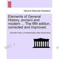 Elements of General History, Ancient and Modern ... the Fifth Edition, Corrected and Improved. Vol. II, the Ninth Edition by Alexander Fraser Lord Woodhousel Tytler, 9781241455293. Po angielsku