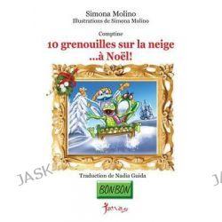 10 Grenouilles Sur La Neige...a Noel! by Simona Molino, 9781494319885.