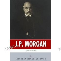 American Legends, The Life of J.P. Morgan by Charles River Editors, 9781500646813.