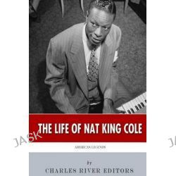 American Legends, The Life of Nat King Cole by Charles River Editors, 9781508669173.