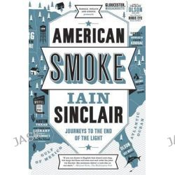 American Smoke, Journeys to the End of the Light by Iain Sinclair, 9780865478275.