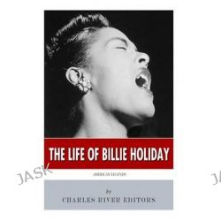 American Legends, The Life of Billie Holiday by Charles River Editors, 9781505653922.
