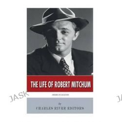 American Legends, The Life of Robert Mitchum by Charles River Editors, 9781502437341.