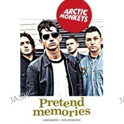 Arctic Monkeys: Pretend Memories, A Biography by Rob Jovanovic, 9781905959730. Po angielsku