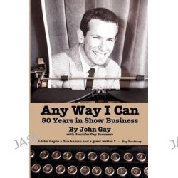 Any Way I Can - Fifty Years in Show Business by John Gay, 9781593933180.