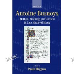 Antoine Busnoys, Method, Meaning and Context in Late Medieval Music by Paula Higgins, 9780198164067.
