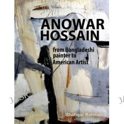 Anowar Hossain, From Bangladeshi Painter to American Artist by Shafiqur Rahman, 9780615801247.