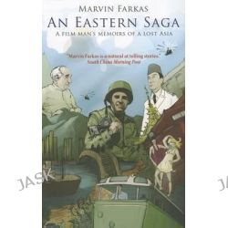 An Eastern Saga, A Film Man's Memoir of a Lost Asia by Marvin Farkas, 9789881841957. Po angielsku