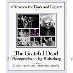 Between the Dark and Light, The Grateful Dead - Photography of Jay Blakesberg by Jay Blakesberg, 9780879307233.