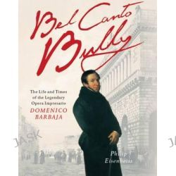 Bel Canto Bully, The Life and Times of the Legendary Opera Impresario Domenico Barbaja by Philip Eisenbeiss, 9781908323255.