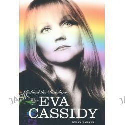 Behind The Rainbow : The Tragic Life of Eva Cassidy by Johan Bakker, 9781780382319.