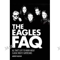 Eagles FAQ Bam Bk, All That's Left to Know About Classic Rock's Superstars by Andrew Vaughan, 9781480385412.