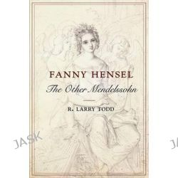 Fanny Hensel, The Other Mendelssohn by R. Larry Todd, 9780199366392.