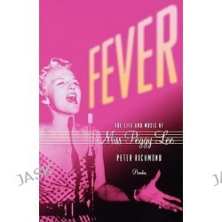 Fever, The Life and Music of Miss Peggy Lee by Peter Richmond, 9780312426613.