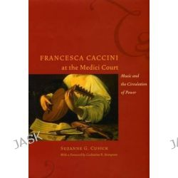 Francesca Caccini at the Medici Court, Music and the Circulation of Power by Suzanne G. Cusick, 9780226132136.