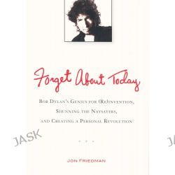 Forget About Today, Bob Dylan's Genius for (re)invention, Shunning the Naysayers, and Creating a Personal Revolution by Jon Friedman, 9780399537547.