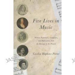 Five Lives in Music, Women Performers, Composers, and Impresarios from the Baroque to the Present by Cecelia Hopkins Porter, 9780252080098.