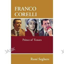 Franco Corelli, Prince of Tenors by Rene Seghers, 9781574671636.