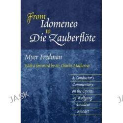 From Idomeneo to Die Zauberflote, A Conductor's Commentary on the Operas of Wolfgang Amadeus Mozart by Myer Fredman, 9781903900123.