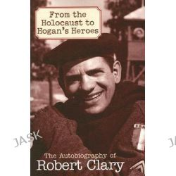 From the Holocaust to Hogan's Heroes : An Autobiography of Robert Clary, An Autobiography of Robert Clary by Robert Clary, 9781589793453.