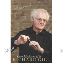 Give Me Excess of It, A Memoir by Richard Gill, 9781742611617.