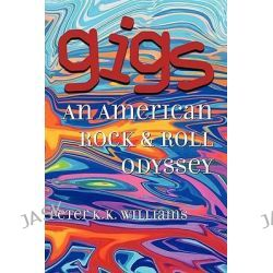 Gigs, An American Rock & Roll Odyssey by Peter K.K. Williams, 9781601459985.