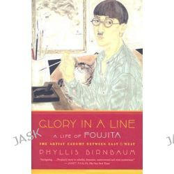 Glory in a Line, A Life of Foujita: The Artist Caught Between East & West by Professor Phyllis Birnbaum, 9780865479753.