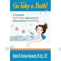 Go Take a Bath!, A Powerful Self-Care Approach to Extraordinary Parenting by Robin M Kevles-Necowitz M Ed Lpc, 9780615896502.