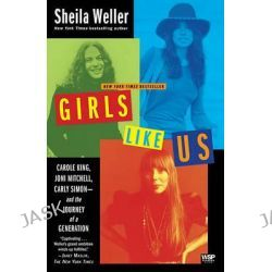 Girls Like Us, Carole King, Joni Mitchell, Carly Simon - and the Journey of a Generation by Sheila Weller, 9780743491488.