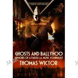 Ghosts and Ballyhoo, Memoirs of a Failed L.A Music Journalist by Thomas Wictor, 9780764343384.