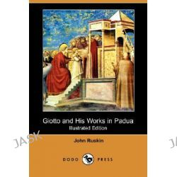 Giotto and His Works in Padua (Illustrated Edition) (Dodo Press) by John Ruskin, 9781406563641.