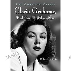 Gloria Grahame, Bad Girl of Film Noir, The Complete Career by Robert J. Lentz, 9780786434831.