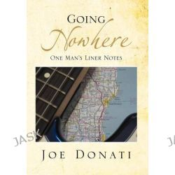 Going Nowhere, One Man's Liner Notes by Joe Donati, 9781477103043.