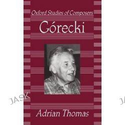 Gorecki, Oxford Studies of Composers by Adrian Thomas, 9780198163930.