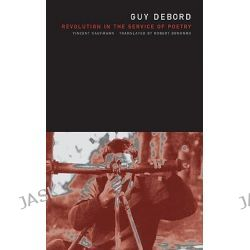 Guy Debord, Revolution in the Service of Poetry by Vincent Kaufmann, 9780816644568.