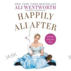 Happily Ali After, And Other Fairly True Tales by Ali Wentworth, 9780062238498.