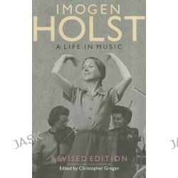 Imogen Holst, A Life in Music by Christopher Grogan, 9781843835998.