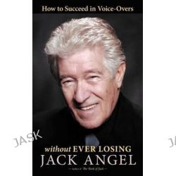 How to Succeed in Voice-Overs, Without Ever Losing by Jack Angel, 9781458203212.