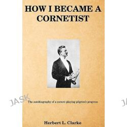 How I Became a Cornetist, The Autobiography of a Cornet-Playing Pilgrim's Progress by Herbert L Clarke, 9781460912898.