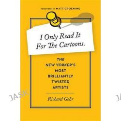 I Only Read It for the Cartoons, The New Yorker's Most Brilliantly Twisted Artists by Richard Gehr, 9780544114456.
